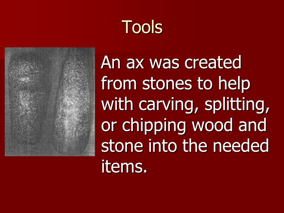 Tools An ax was created from stones to help with carving, splitting, or chipping wood and stone into the needed items.