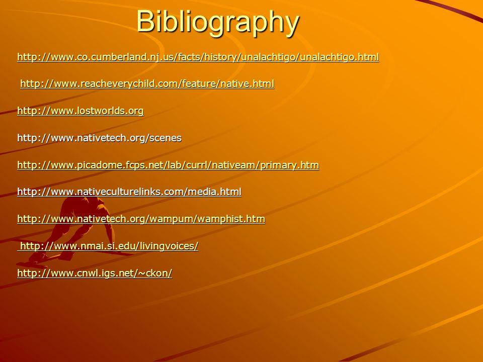 Bibliography http://www.co.cumberland.nj.us/facts/history/unalachtigo/unalachtigo.html http://www.reacheverychild.com/feature/native.html http://www.reacheverychild.com/feature/native.htmlhttp://www.reacheverychild.com/feature/native.html http://www.lostworlds.org http://www.nativetech.org/scenes http://www.picadome.fcps.net/lab/currl/nativeam/primary.htm http://www.nativeculturelinks.com/media.html http://www.nativetech.org/wampum/wamphist.htm http://www.nmai.si.edu/livingvoices/ http://www.nmai.si.edu/livingvoices/ http://www.cnwl.igs.net/~ckon/
