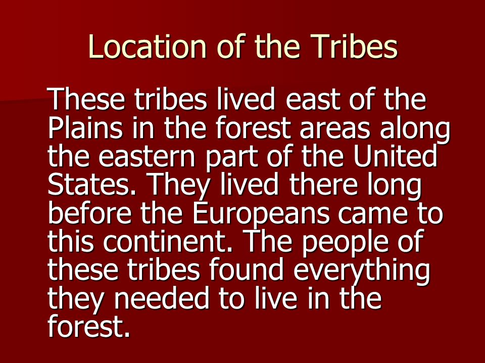 Location of the Tribes These tribes lived east of the Plains in the forest areas along the eastern part of the United States.