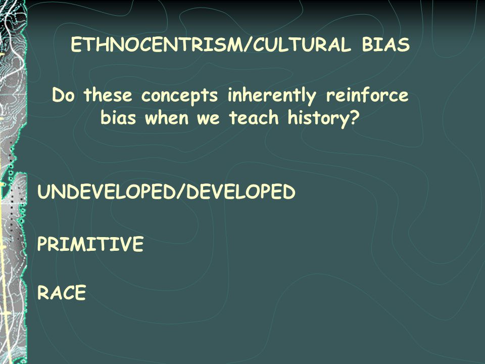 Do these concepts inherently reinforce bias when we teach history? PRIMITIVE UNDEVELOPED/DEVELOPED RACE ETHNOCENTRISM/CULTURAL BIAS