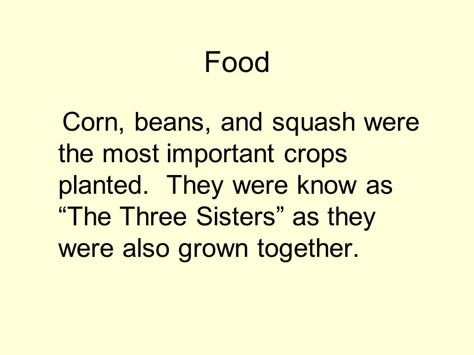 """Food Corn, beans, and squash were the most important crops planted. They were know as """"The Three Sisters"""" as they were also grown together."""