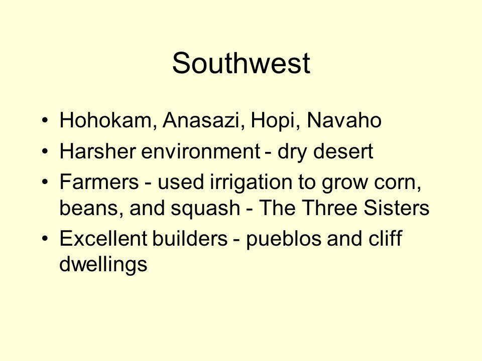 Southwest Hohokam, Anasazi, Hopi, Navaho Harsher environment - dry desert Farmers - used irrigation to grow corn, beans, and squash - The Three Sister