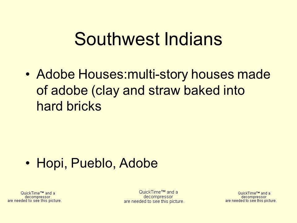 Southwest Indians Adobe Houses:multi-story houses made of adobe (clay and straw baked into hard bricks Hopi, Pueblo, Adobe