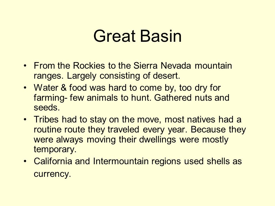 Great Basin From the Rockies to the Sierra Nevada mountain ranges. Largely consisting of desert. Water & food was hard to come by, too dry for farming