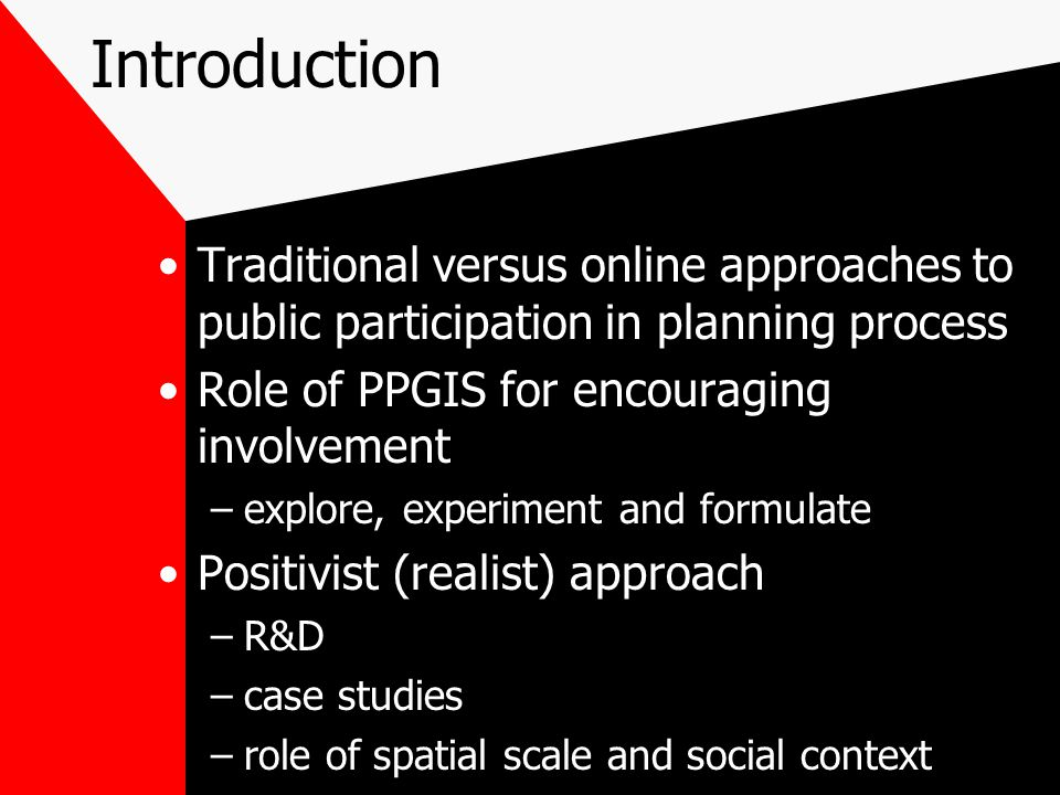 Introduction Traditional versus online approaches to public participation in planning process Role of PPGIS for encouraging involvement –explore, experiment and formulate Positivist (realist) approach –R&D –case studies –role of spatial scale and social context