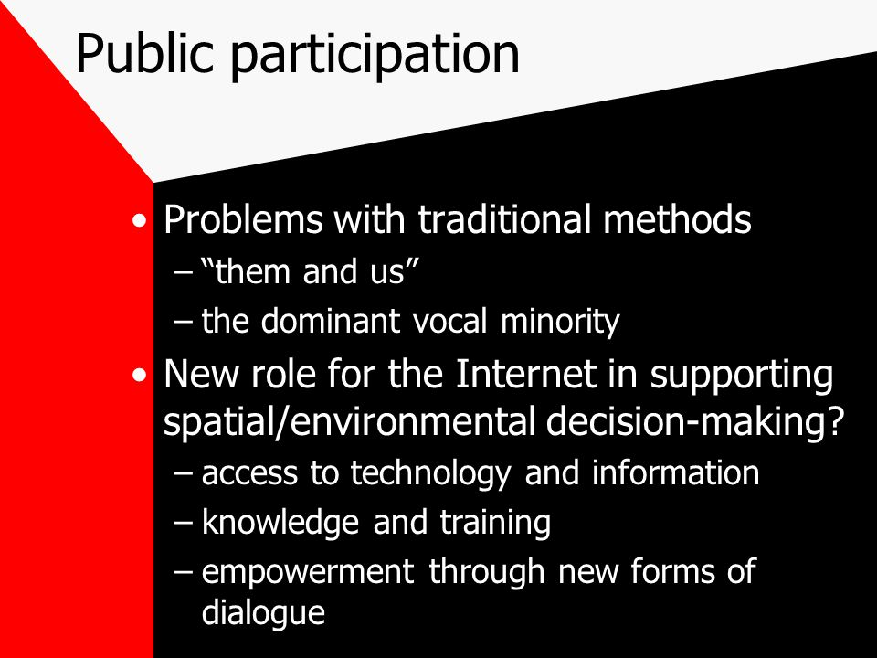 Public participation Problems with traditional methods – them and us –the dominant vocal minority New role for the Internet in supporting spatial/environmental decision-making.