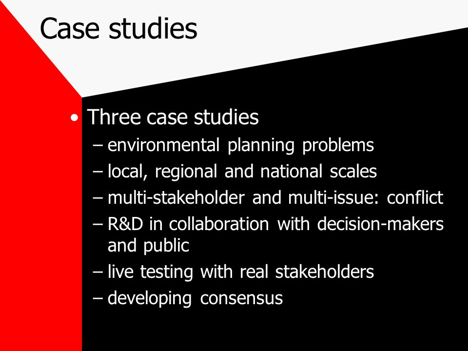 Case studies Three case studies –environmental planning problems –local, regional and national scales –multi-stakeholder and multi-issue: conflict –R&D in collaboration with decision-makers and public –live testing with real stakeholders –developing consensus
