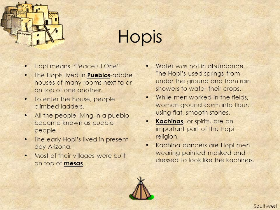 Hopis Hopi means Peaceful One The Hopis lived in Pueblos -adobe houses of many rooms next to or on top of one another.