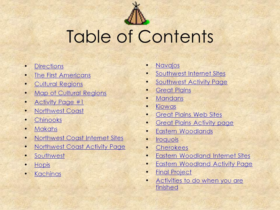 Table of Contents Directions The First Americans Cultural Regions Map of Cultural Regions Activity Page #1 Northwest Coast Chinooks Makahs Northwest Coast Internet Sites Northwest Coast Activity Page Southwest Hopis Kachinas Navajos Southwest Internet Sites Southwest Activity Page Great Plains Mandans Kiowas Great Plains Web Sites Great Plains Activity page Eastern Woodlands Iroquois Cherokees Eastern Woodland Internet Sites Eastern Woodland Activity Page Final Project Activities to do when you are finishedActivities to do when you are finished