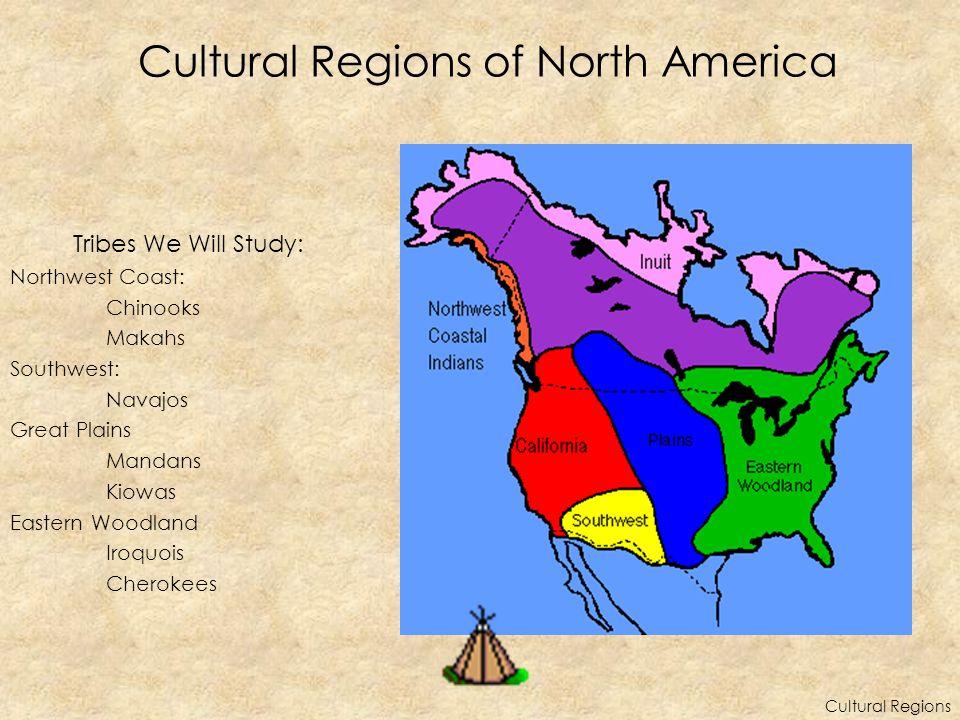 Cultural Regions of North America Tribes We Will Study: Northwest Coast: Chinooks Makahs Southwest: Navajos Great Plains Mandans Kiowas Eastern Woodland Iroquois Cherokees Cultural Regions
