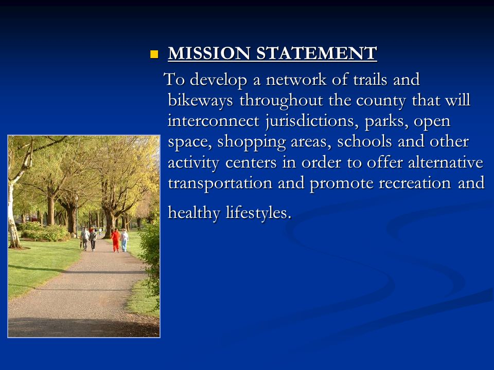 MISSION STATEMENT MISSION STATEMENT To develop a network of trails and bikeways throughout the county that will interconnect jurisdictions, parks, open space, shopping areas, schools and other activity centers in order to offer alternative transportation and promote recreation and healthy lifestyles.