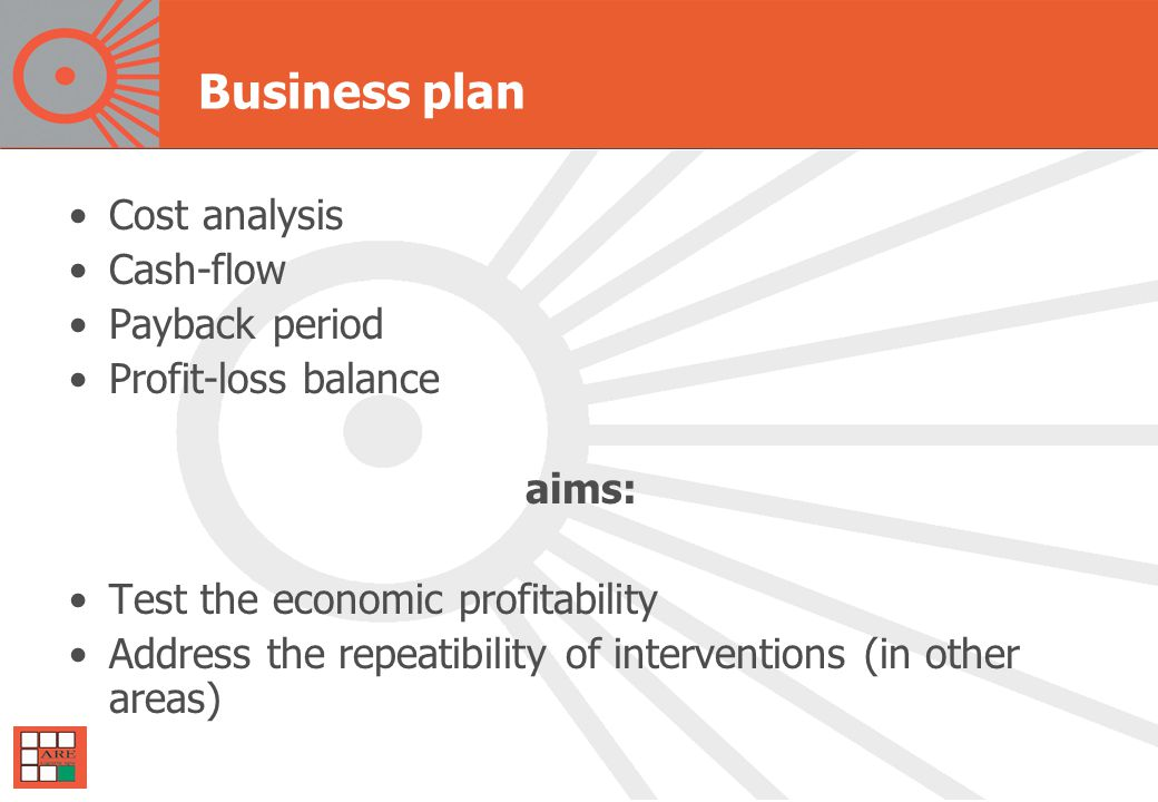 Business plan Cost analysis Cash-flow Payback period Profit-loss balance aims: Test the economic profitability Address the repeatibility of interventions (in other areas)