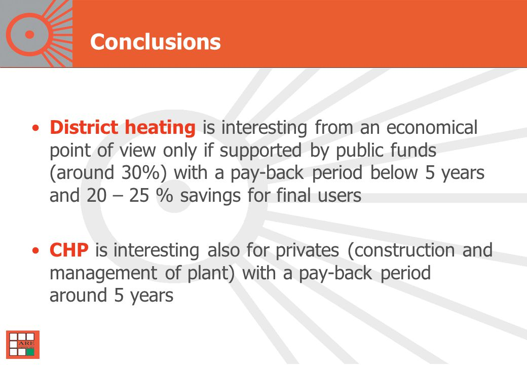 Conclusions District heating is interesting from an economical point of view only if supported by public funds (around 30%) with a pay-back period below 5 years and 20 – 25 % savings for final users CHP is interesting also for privates (construction and management of plant) with a pay-back period around 5 years