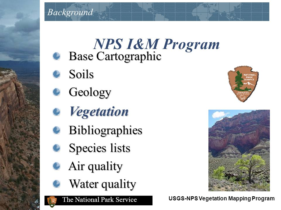 USGS-NPS Vegetation Mapping Program The National Park Service National Program Differs from other NPS vegetation mapping projects 270 park units (full park coverage) 4423 7.5 minute USGS quadrangles National scope Participation of multiple agencies Consistency in detail and accuracy between parks Produces digital products available on WWW Coordination at multiple levels Background