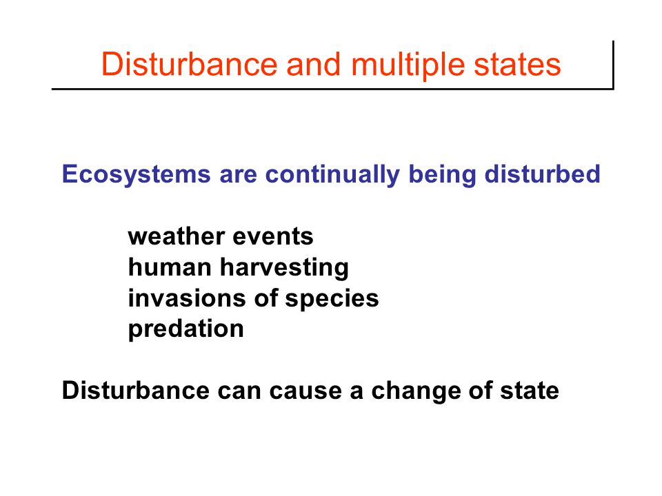 Disturbance and multiple states Ecosystems are continually being disturbed weather events human harvesting invasions of species predation Disturbance can cause a change of state