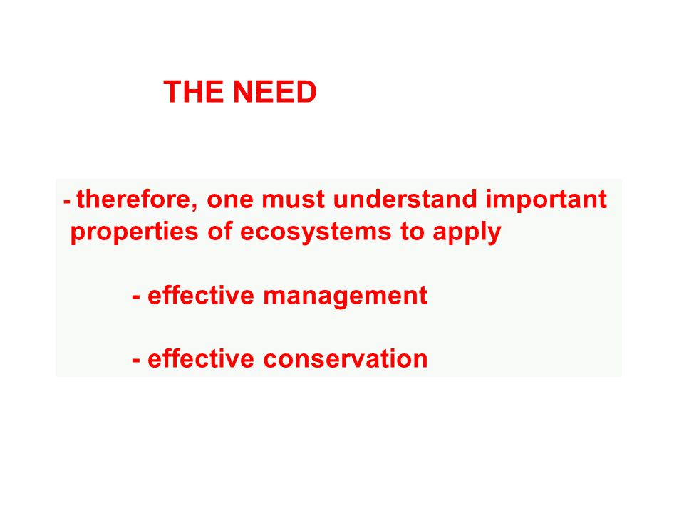 - therefore, one must understand important properties of ecosystems to apply - effective management - effective conservation THE NEED