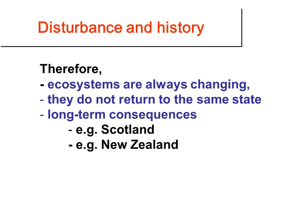 Disturbance and history Therefore, - ecosystems are always changing, - they do not return to the same state - long-term consequences - e.g.