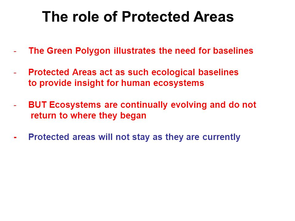 The role of Protected Areas -The Green Polygon illustrates the need for baselines -Protected Areas act as such ecological baselines to provide insight for human ecosystems -BUT Ecosystems are continually evolving and do not return to where they began -Protected areas will not stay as they are currently