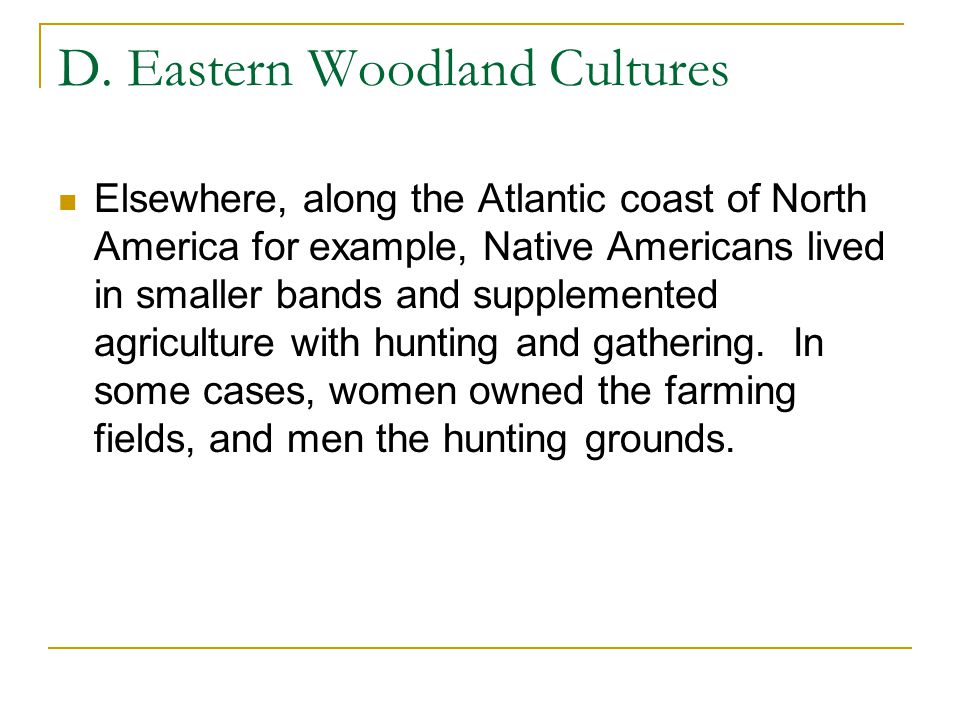 D. Eastern Woodland Cultures Elsewhere, along the Atlantic coast of North America for example, Native Americans lived in smaller bands and supplemente