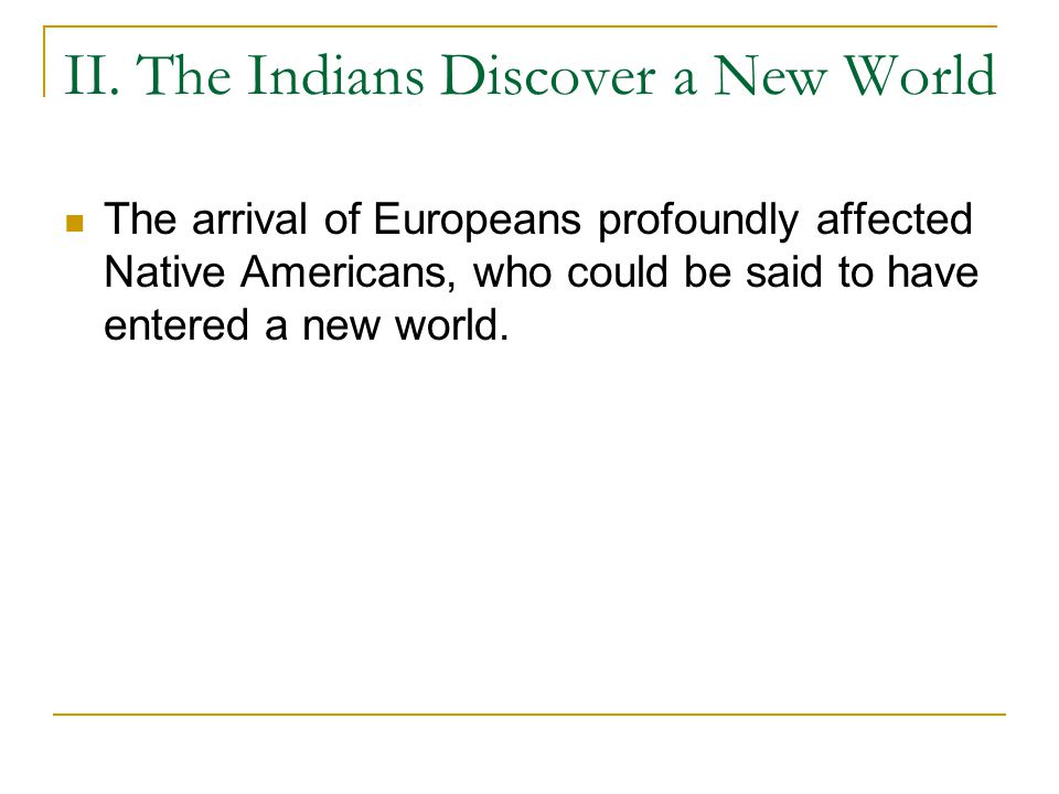 II. The Indians Discover a New World The arrival of Europeans profoundly affected Native Americans, who could be said to have entered a new world.