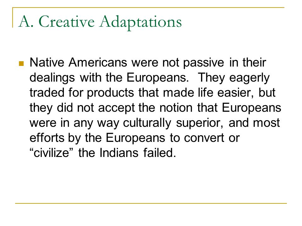 A. Creative Adaptations Native Americans were not passive in their dealings with the Europeans. They eagerly traded for products that made life easier