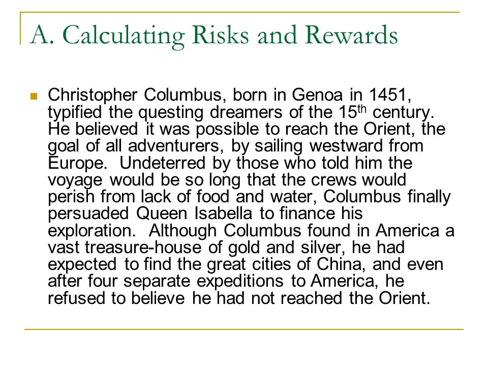 A. Calculating Risks and Rewards Christopher Columbus, born in Genoa in 1451, typified the questing dreamers of the 15 th century. He believed it was