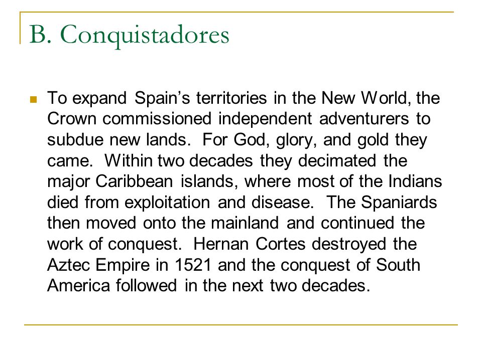 B. Conquistadores To expand Spain's territories in the New World, the Crown commissioned independent adventurers to subdue new lands. For God, glory,