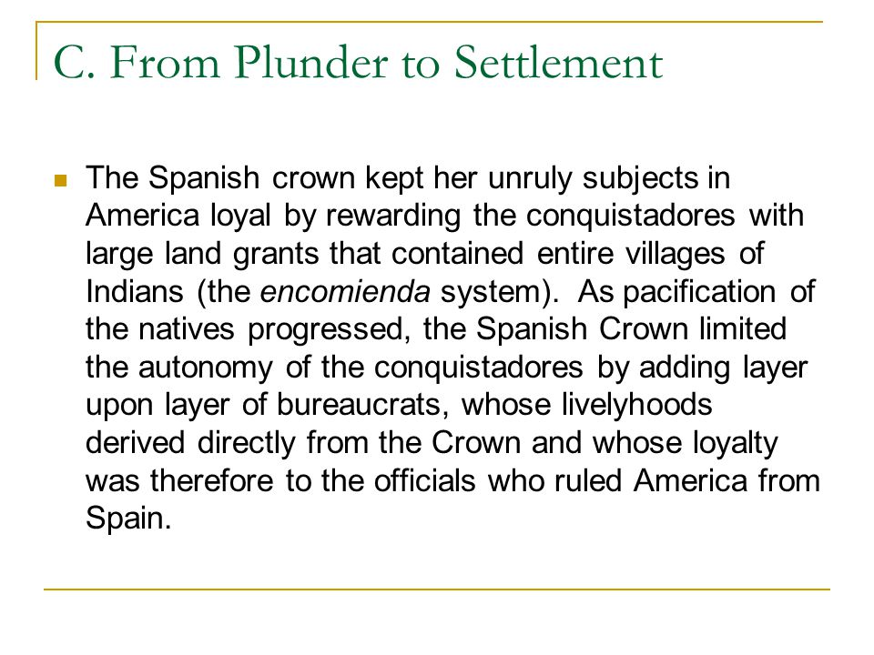 C. From Plunder to Settlement The Spanish crown kept her unruly subjects in America loyal by rewarding the conquistadores with large land grants that