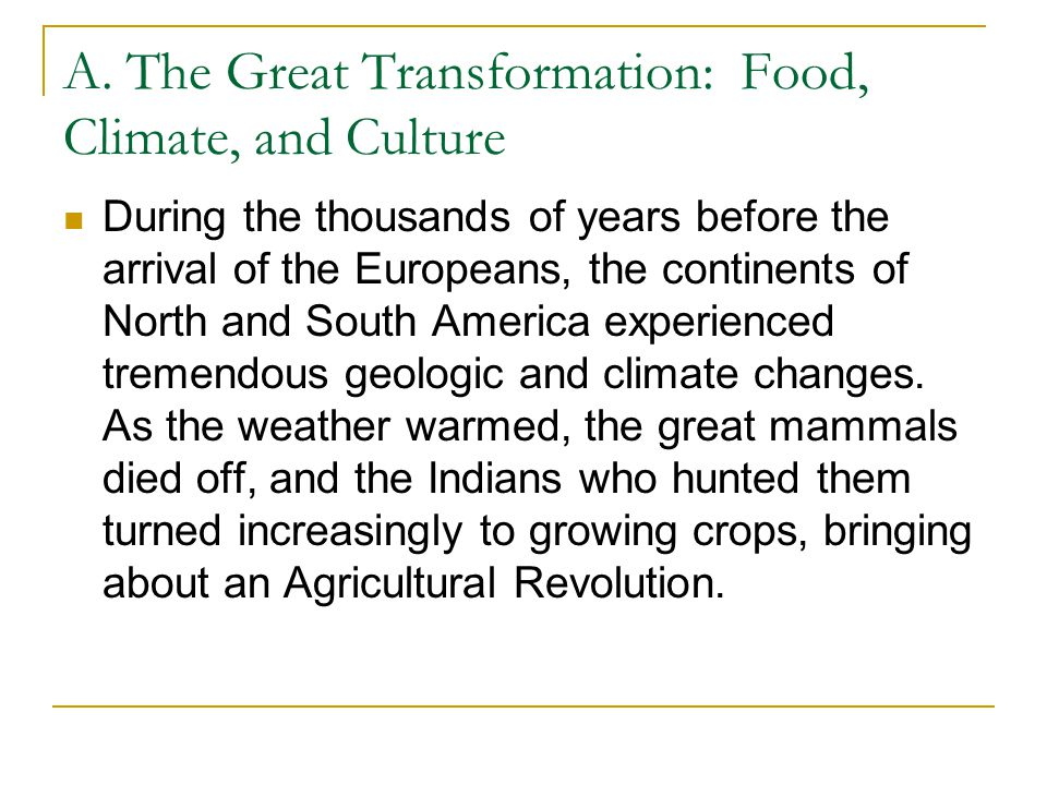 A. The Great Transformation: Food, Climate, and Culture During the thousands of years before the arrival of the Europeans, the continents of North and