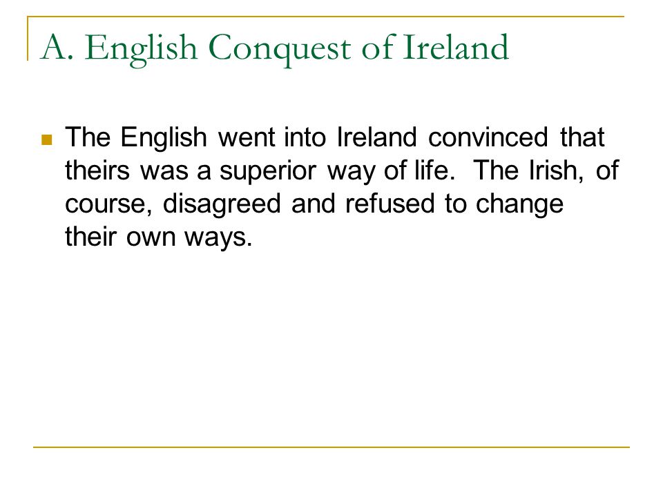 A. English Conquest of Ireland The English went into Ireland convinced that theirs was a superior way of life. The Irish, of course, disagreed and ref