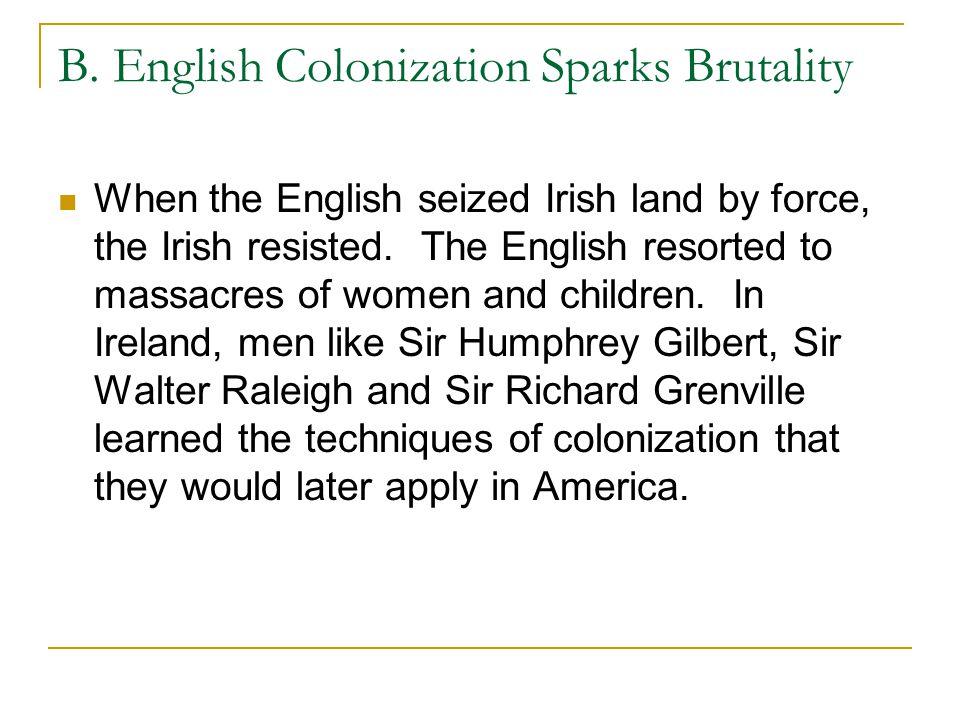 B. English Colonization Sparks Brutality When the English seized Irish land by force, the Irish resisted. The English resorted to massacres of women a