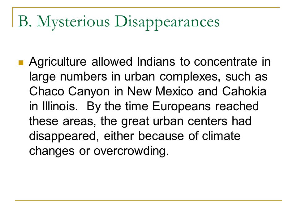 B. Mysterious Disappearances Agriculture allowed Indians to concentrate in large numbers in urban complexes, such as Chaco Canyon in New Mexico and Ca
