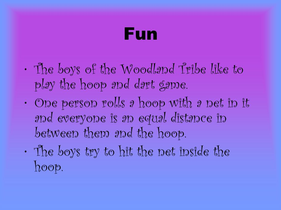 Fun The boys of the Woodland Tribe like to play the hoop and dart game. One person rolls a hoop with a net in it and everyone is an equal distance in