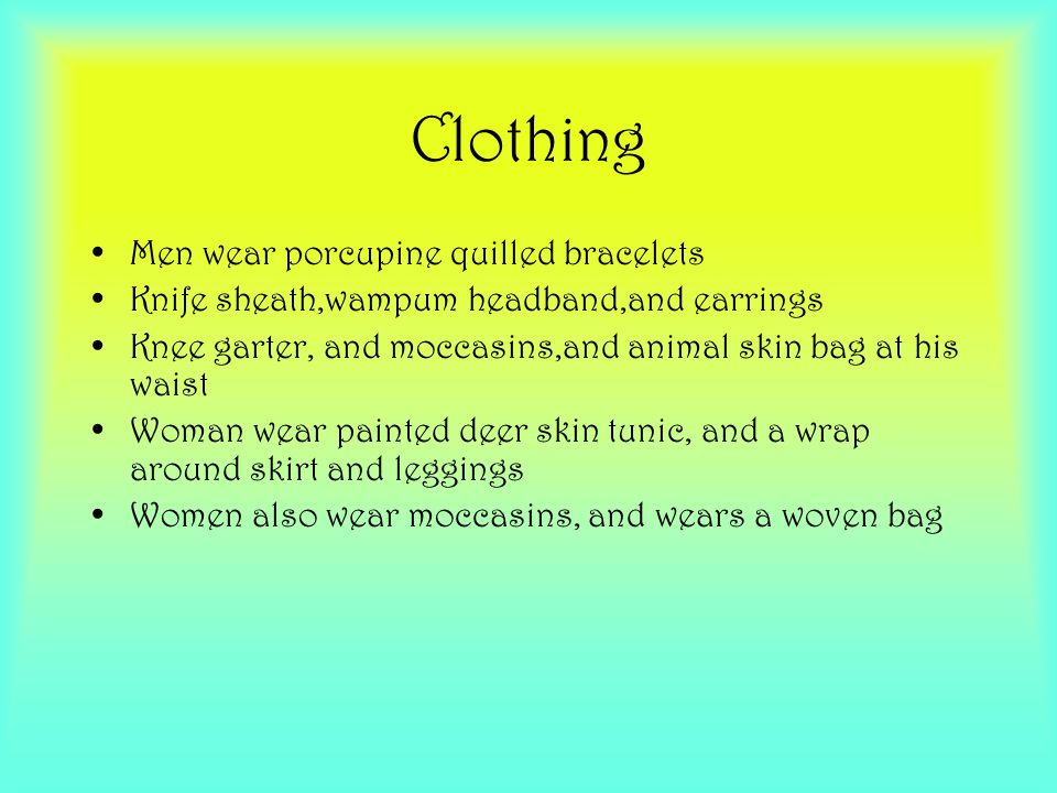 Clothing Men wear porcupine quilled bracelets Knife sheath,wampum headband,and earrings Knee garter, and moccasins,and animal skin bag at his waist Woman wear painted deer skin tunic, and a wrap around skirt and leggings Women also wear moccasins, and wears a woven bag