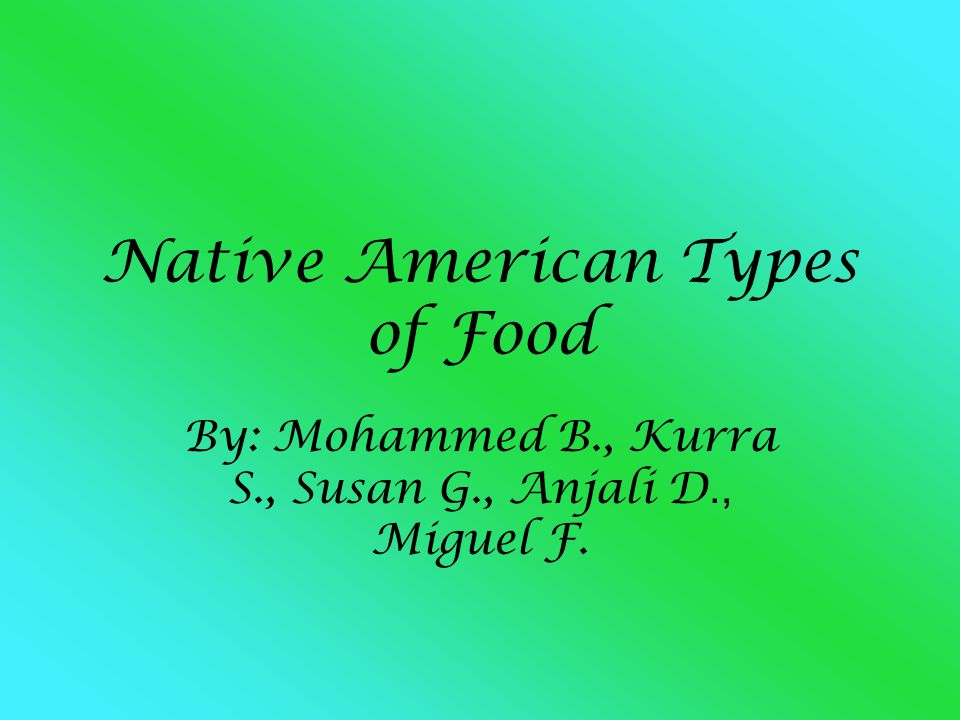 Native American Types of Food By: Mohammed B., Kurra S., Susan G., Anjali D., Miguel F.