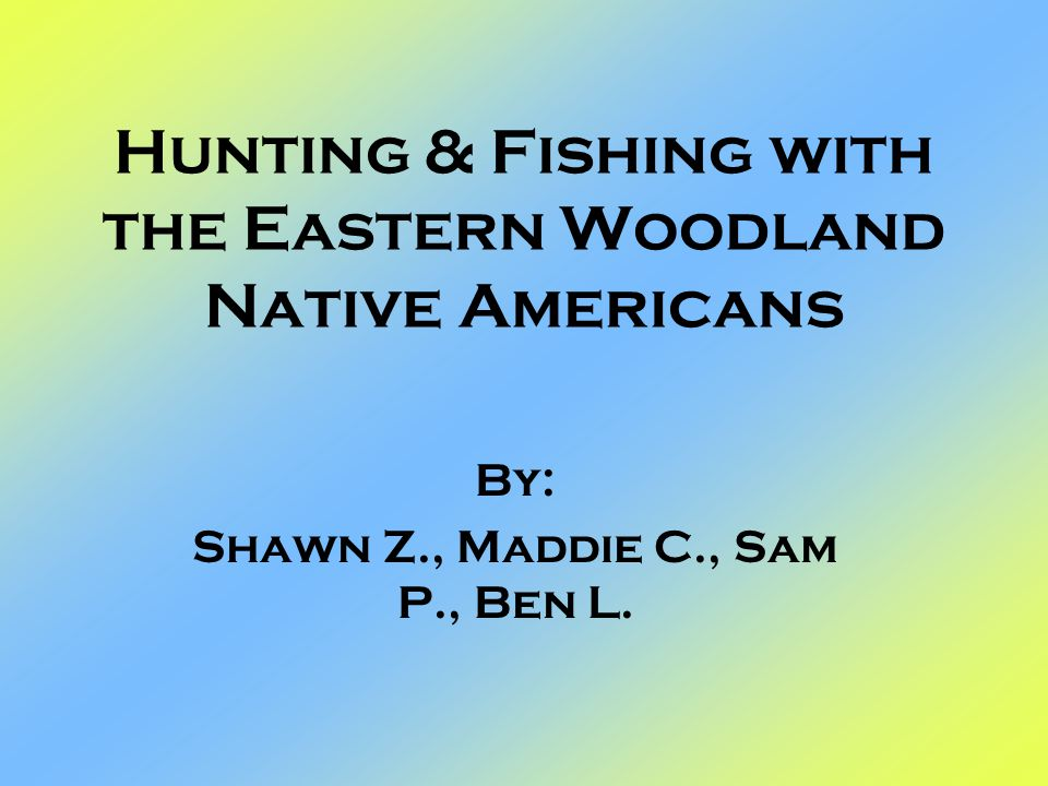 Hunting & Fishing with the Eastern Woodland Native Americans By: Shawn Z., Maddie C., Sam P., Ben L.