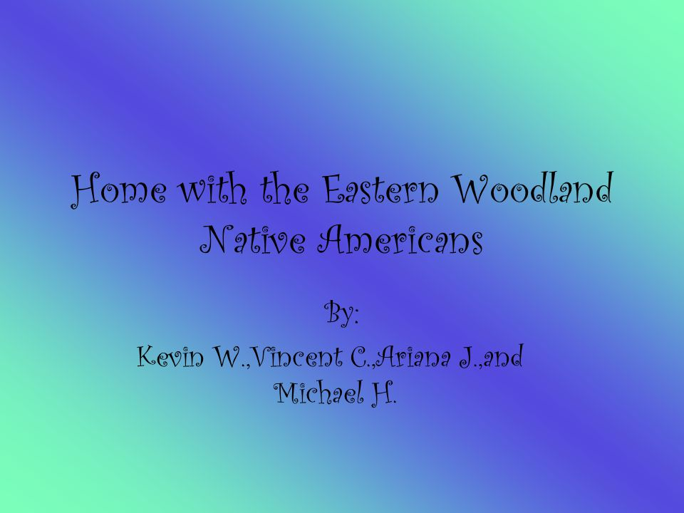 Home with the Eastern Woodland Native Americans By: Kevin W.,Vincent C.,Ariana J.,and Michael H.