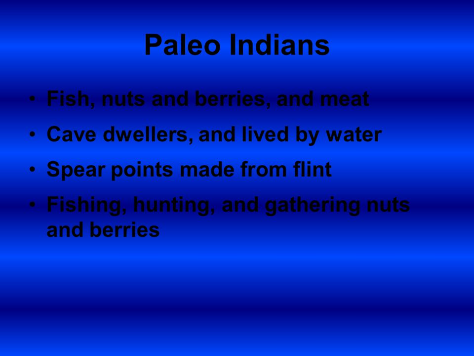 Paleo Indians Fish, nuts and berries, and meat Cave dwellers, and lived by water Spear points made from flint Fishing, hunting, and gathering nuts and berries