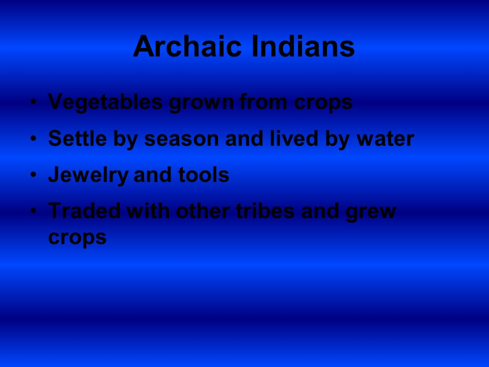 Archaic Indians Vegetables grown from crops Settle by season and lived by water Jewelry and tools Traded with other tribes and grew crops