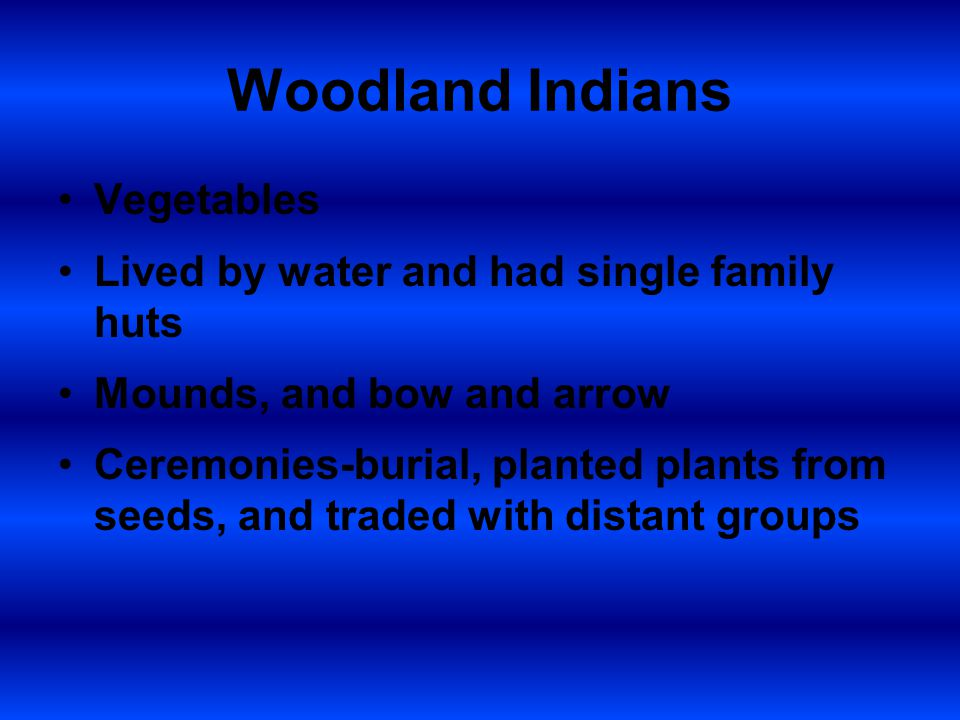 Woodland Indians Vegetables Lived by water and had single family huts Mounds, and bow and arrow Ceremonies-burial, planted plants from seeds, and traded with distant groups
