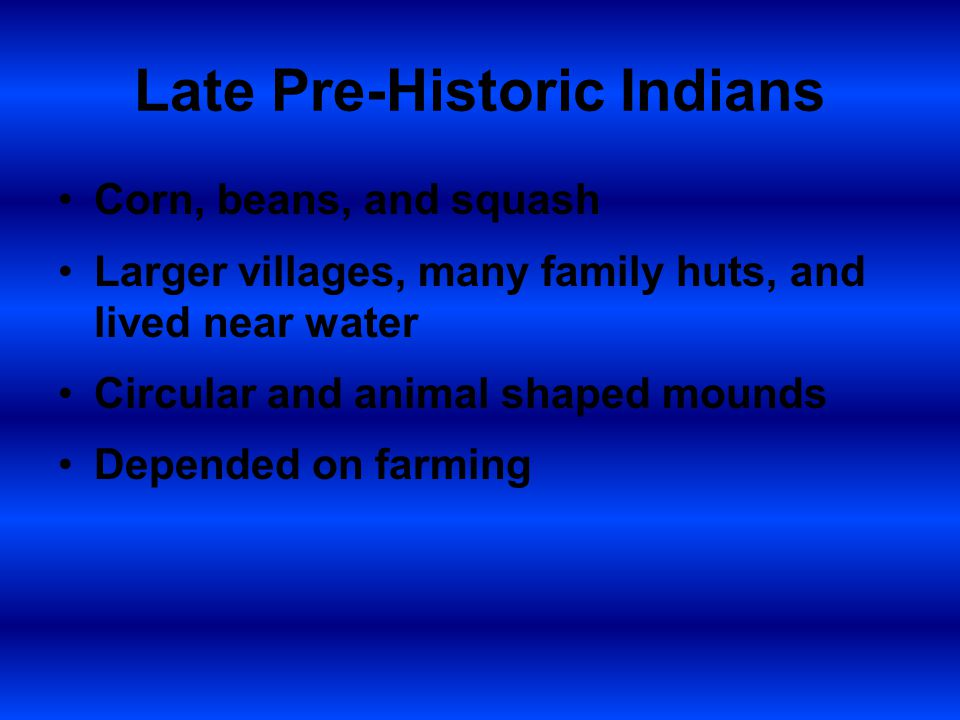 Late Pre-Historic Indians Corn, beans, and squash Larger villages, many family huts, and lived near water Circular and animal shaped mounds Depended on farming