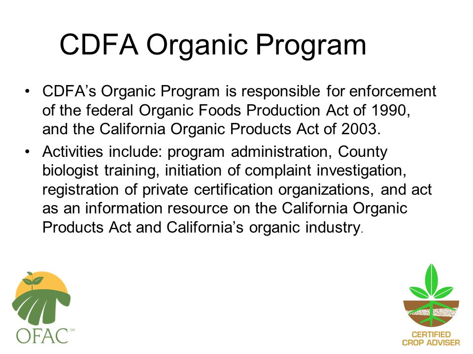 CDFA Organic Program CDFA's Organic Program is responsible for enforcement of the federal Organic Foods Production Act of 1990, and the California Organic Products Act of 2003.