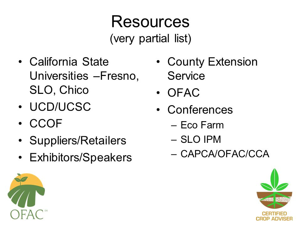 Resources (very partial list) California State Universities –Fresno, SLO, Chico UCD/UCSC CCOF Suppliers/Retailers Exhibitors/Speakers County Extension Service OFAC Conferences –Eco Farm –SLO IPM –CAPCA/OFAC/CCA