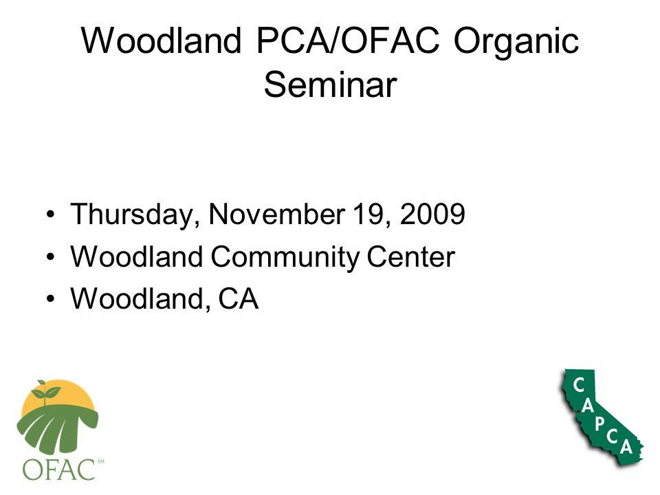 Woodland PCA/OFAC Organic Seminar Thursday, November 19, 2009 Woodland Community Center Woodland, CA