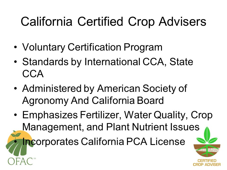 California Certified Crop Advisers Voluntary Certification Program Standards by International CCA, State CCA Administered by American Society of Agronomy And California Board Emphasizes Fertilizer, Water Quality, Crop Management, and Plant Nutrient Issues Incorporates California PCA License