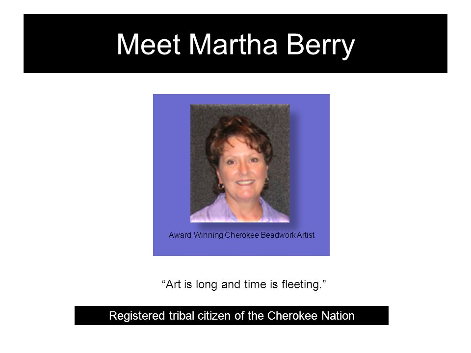Meet Martha Berry Registered tribal citizen of the Cherokee Nation Art is long and time is fleeting. Award-Winning Cherokee Beadwork Artist