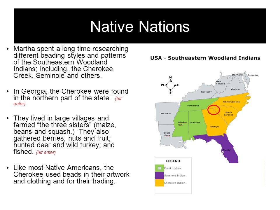 Native Nations Martha spent a long time researching different beading styles and patterns of the Southeastern Woodland Indians; including, the Cherokee, Creek, Seminole and others.