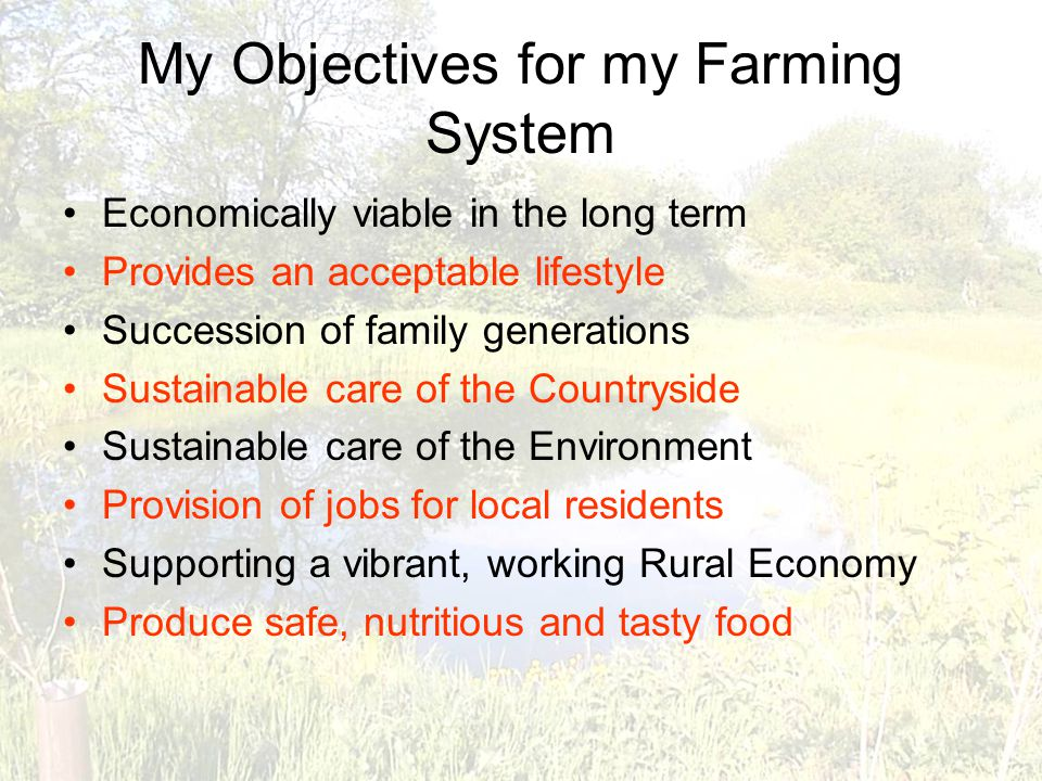My Objectives for my Farming System Economically viable in the long term Provides an acceptable lifestyle Succession of family generations Sustainable care of the Countryside Sustainable care of the Environment Provision of jobs for local residents Supporting a vibrant, working Rural Economy Produce safe, nutritious and tasty food