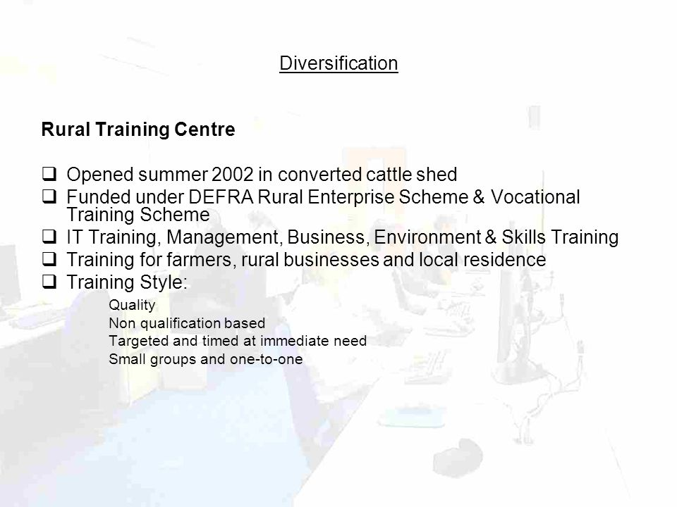 Diversification Rural Training Centre  Opened summer 2002 in converted cattle shed  Funded under DEFRA Rural Enterprise Scheme & Vocational Training Scheme  IT Training, Management, Business, Environment & Skills Training  Training for farmers, rural businesses and local residence  Training Style: Quality Non qualification based Targeted and timed at immediate need Small groups and one-to-one