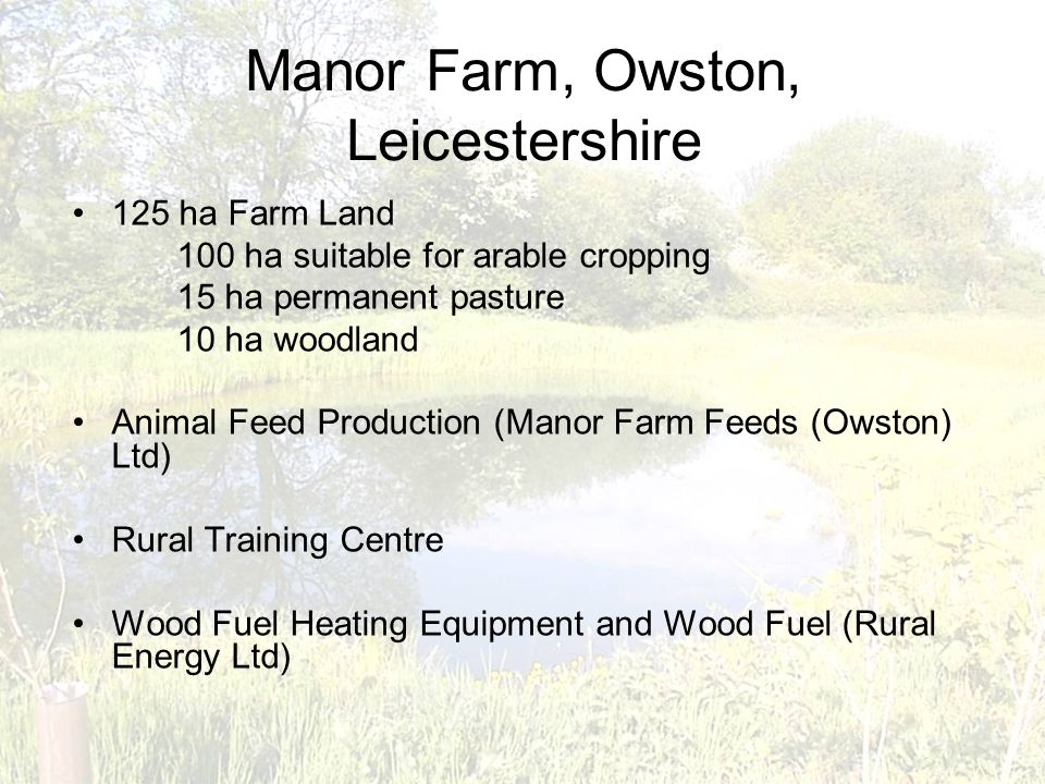 Manor Farm, Owston, Leicestershire 125 ha Farm Land 100 ha suitable for arable cropping 15 ha permanent pasture 10 ha woodland Animal Feed Production (Manor Farm Feeds (Owston) Ltd) Rural Training Centre Wood Fuel Heating Equipment and Wood Fuel (Rural Energy Ltd)